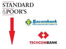 S&P hạ triển vọng tín nhiệm Sacombank, Techcombank xuống tiêu cực