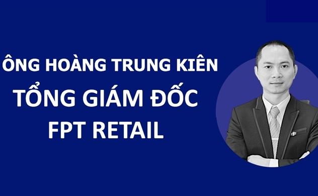 FPT Retail có thuyền trưởng mới: Ông Hoàng Trung Kiên